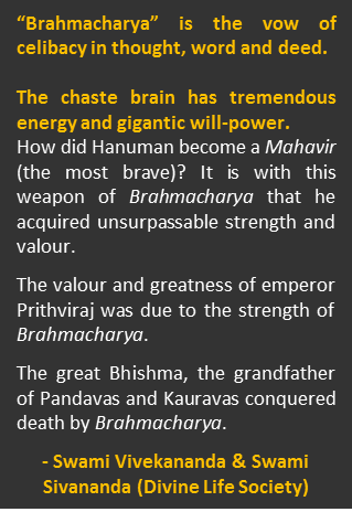 "Power of Brahmacharya – Quotes by Swami Vivekananda and Swami Sivananda - ""Brahmacharya"" is the vow of celibacy in thought, word and deed. The chaste brain has tremendous energy and gigantic will-power. How did Hanuman become a Mahavir (the most brave)? It is with this weapon of Brahmacharya that he acquired unsurpassable strength and valour. The valour and greatness of emperor Prithviraj was due to the strength of Brahmacharya. The great Bhishma, the grandfather of Pandavas and Kauravas conquered death by Brahmacharya."
