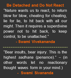 "Be Detached and Do Not React. ""Nature wants us to react, to return blow for blow, cheating for cheating, lie for lie, to hit back with all our might. Then it requires a superdivine power not to hit back, to keep control, to be unattached."" A quote by Swami Vivekananda. ""Bear insults, bear injury. This is the highest sadhana (penance)."" – In other words let no reactionary thought waves form in your mind. A quote by Swami Sivananda."